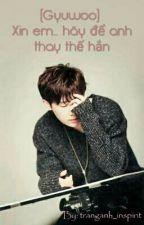(Gyuwoo)Xin em hãy để anh thay thế hắn by tranganh_inspirit