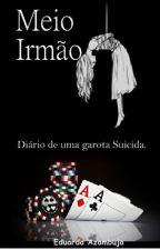 Meio Irmão - Diário de uma garota suicida. by EduardaAzambuja