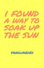 I Found a Way to Soak Up the Sun by vanguarded
