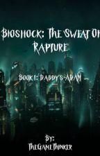 Bioshock: The Sweat of Rapture Book 1: Daddy's ADAM by TheGameThinker