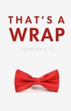 That's A Wrap by kismenatics