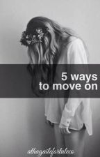 5 WAYS TO MOVE ON by AthagaileFortaleco