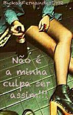 NÃO É A MINHA CULPA SER ASSIM!!! by kahFernandes1992