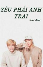 YÊU PHẢI ANH TRAI ! by _g7946_