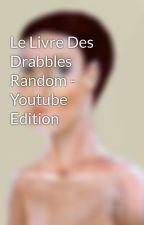 Le Livre Des Drabbles Random - Youtube Edition by Ore___