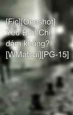 [Fic][Oneshot] Yêu Em! Chị dám không? [WMatsui][PG-15] by Linhunderground