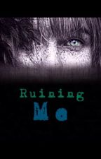 Ruining Me (Being Revised Slowly) by DreamTomorrow