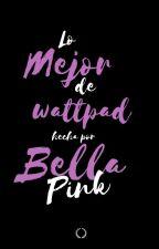 Lo mejor de Wattpad by Bella_pink19