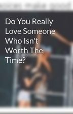 Do You Really Love Someone Who Isn't Worth The Time? by BabyBannaCole25
