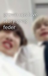 grown ups love story:greg feder by Ihatesnakeu_123