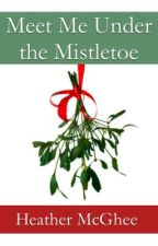Meet Me Under the Mistletoe:  A Short Story (Preview Only--available on Amazon) by hmmcghee