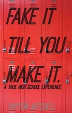 Fake it till you make it. A true high school experience. by payton_mitchell2017