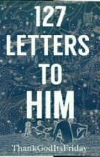 127 Letters To Him by ThankGodItsFriday