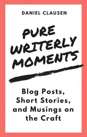 Pure Writerly Moments (The Best of Goodreads Blog Posts, 2008 - 2018) by DanielLClausen