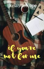 If You're Not For Me [EDITING] by kelaydoscope