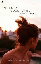 When A Good Girl Gone Bad (COMPLETED) by invisiblegirlinpink