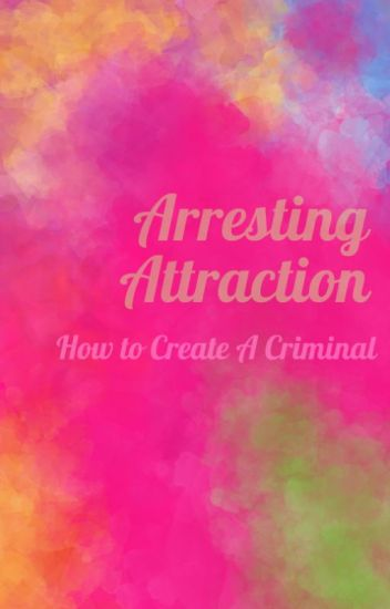 Arresting Attraction: How To Create A Criminal