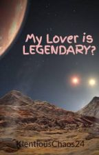 My Lover is LEGENDARY? by KlentiousChaos24
