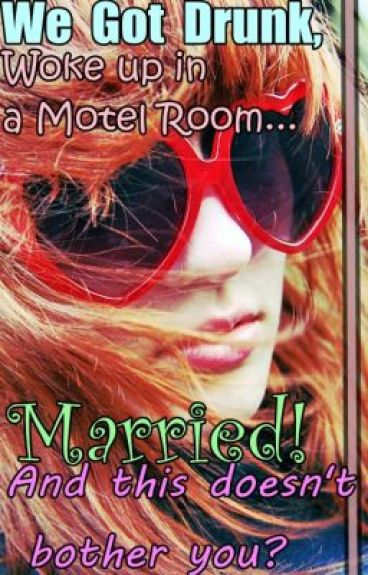 We Got Drunk, Woke Up In A Motel Room.....Married! And This Doesn't Bother You!?