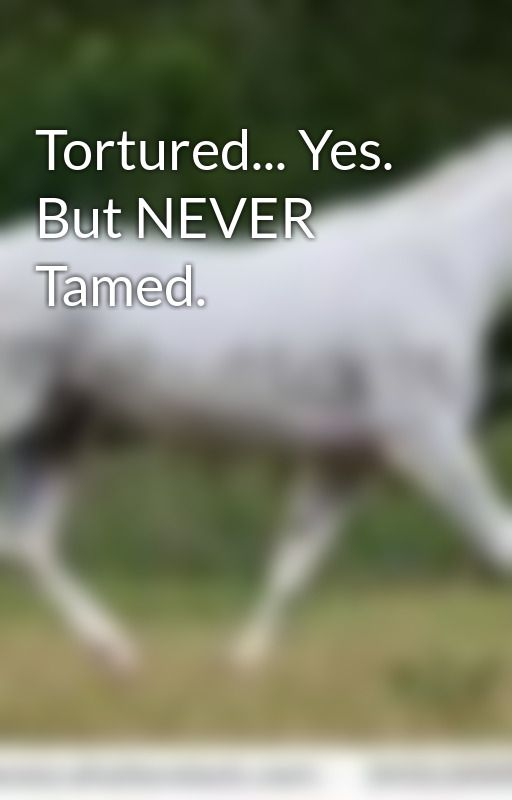 Tortured... Yes. But NEVER Tamed. by Eleanor-May