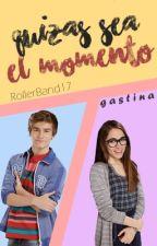Quizás Sea El Momento -|Gastina|- by RollerBand17