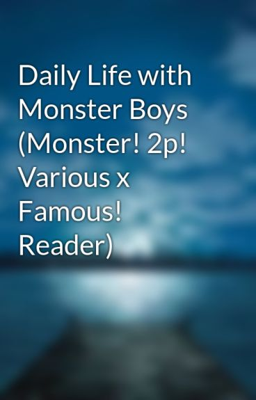 Daily Life with Monster Boys (Monster! 2p! Various x Famous! Reader)