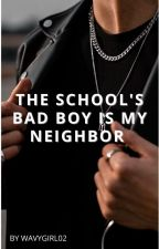 The School's Bad Boy is My Neighbor by wavygirl02
