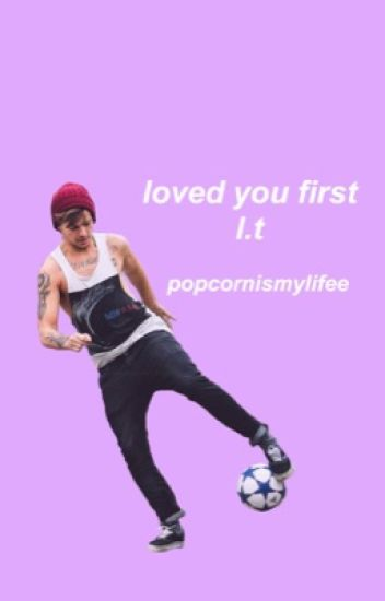Loved You First (Louis Tomlinson FanFic)
