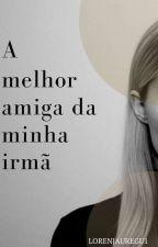 A Melhor Amiga Da Minha Irmã by lorenjauregu1