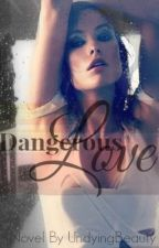 Dangerous Love (REWRITTING THE WHOLE BOOK) by UndyingBeauty
