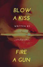 Blow A Kiss Fire A Gun by _xItsSarahx_
