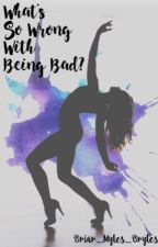What's so wrong with being bad? by Briar_Myles_Bryles