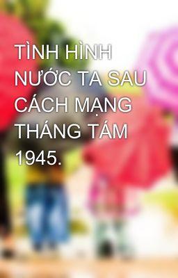TÌNH HÌNH NƯỚC TA SAU CÁCH MẠNG THÁNG TÁM 1945.