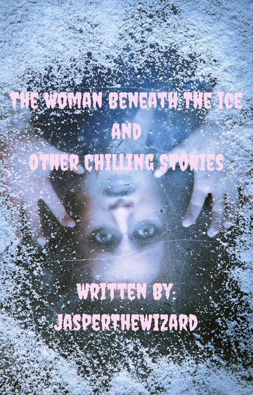 The Woman Beneath The Ice and Other Chilling Stories by Blue_Fox_Author