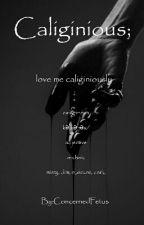 Caliginious; Love Me Caliginiously  by Vanessa_Waterwick