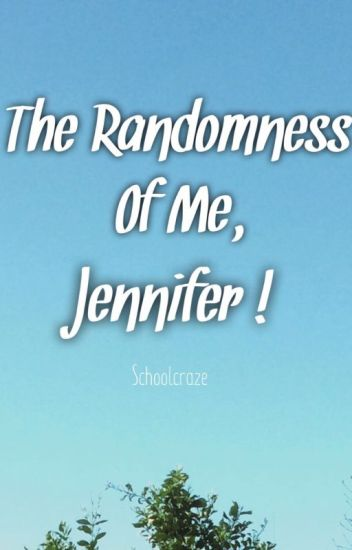 The Randomness Of Me, Jennifer!