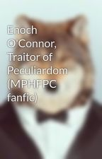 Enoch O'Connor, Traitor of Peculiardom (MPHFPC fanfic) by SuperHotMurder