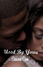 Used By Youu (Season One) [COMPLETE] by cocoabutterkisses