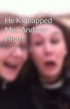 He Kidnapped Me...And My Heart. by ALonerToRemember
