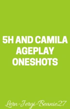Fifth Harmony and Camila Ageplay Oneshots by Lern-Jergi-Beanie27
