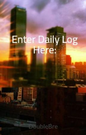Enter Daily Log Here: by DoubleBre