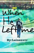 When He Left Me by LaineNvrr