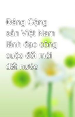 Đảng Cộng sản Việt Nam lãnh đạo công cuộc đổi mới đất nước
