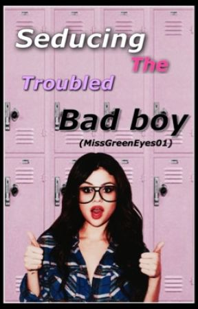 Seducing The Troubled Bad Boy by MissGreenEyes01
