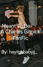 Meant To Be (A Charles Gitnick Fanfic) by Jamy415