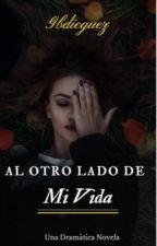 Al Otro Lado De Mi Vida © (Editando) #Wattys2017 by gbdieguez02