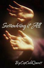 Surrendering It All by CupCakeQueen11