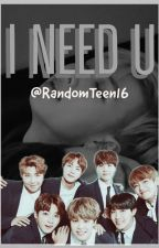 I Need U (BTS x Reader) by RandomTeen16