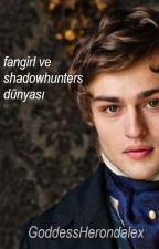 Fangirl ve Shadowhunters Dünyası! by GoddessHerondalex