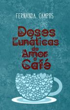Doses Lunáticas de Amor e Café [COMPLETA] by nanzcampos